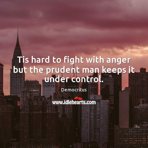 Tis hard to fight with anger but the prudent man keeps it under control. Democritus Picture Quote