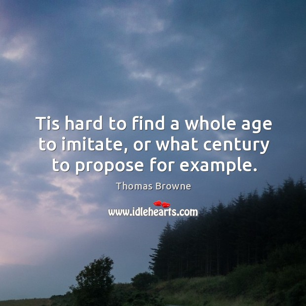 Tis hard to find a whole age to imitate, or what century to propose for example. Image