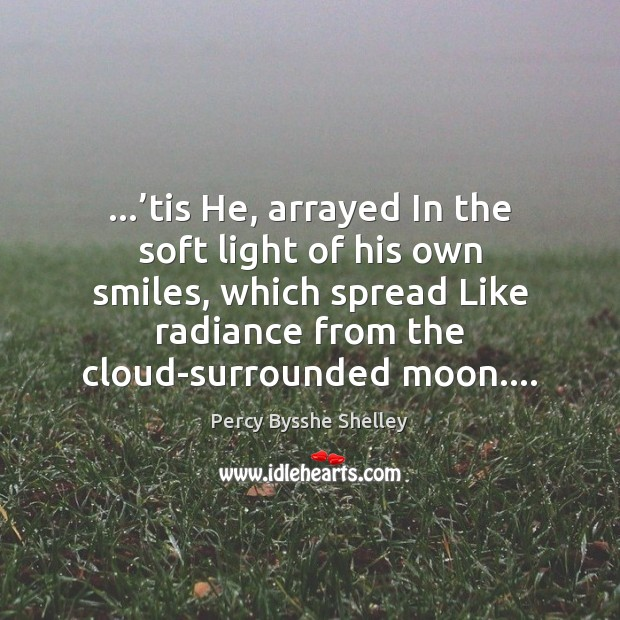 …'tis He, arrayed In the soft light of his own smiles, which Percy Bysshe Shelley Picture Quote