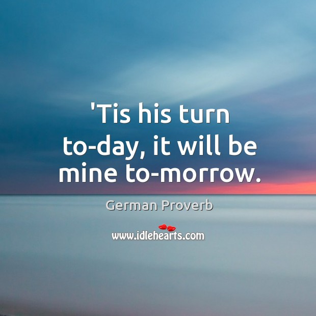 'tis his turn to-day, it will be mine to-morrow. German Proverbs Image