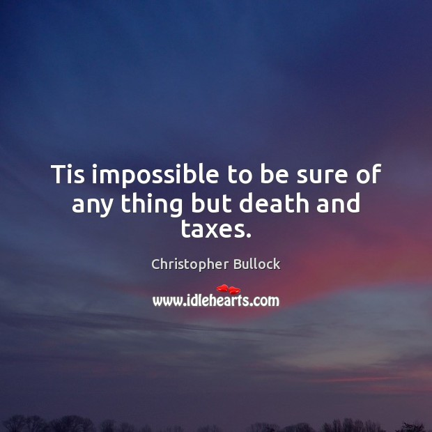 Tis impossible to be sure of any thing but death and taxes. Image