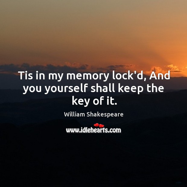 Tis in my memory lock'd, And you yourself shall keep the key of it. Image