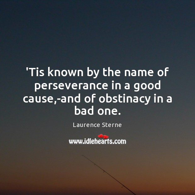 'Tis known by the name of perseverance in a good cause,-and of obstinacy in a bad one. Laurence Sterne Picture Quote