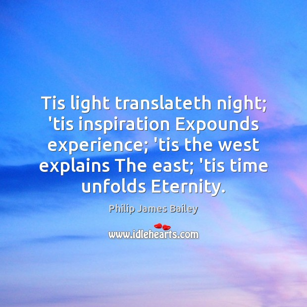Tis light translateth night; 'tis inspiration Expounds experience; 'tis the west explains Philip James Bailey Picture Quote