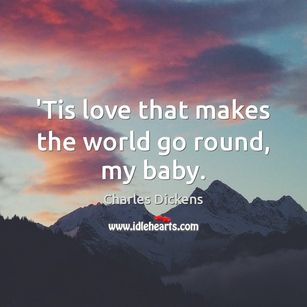 Image, 'Tis love that makes the world go round, my baby.