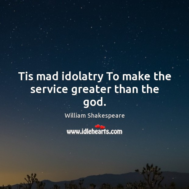 Tis mad idolatry To make the service greater than the God. Image