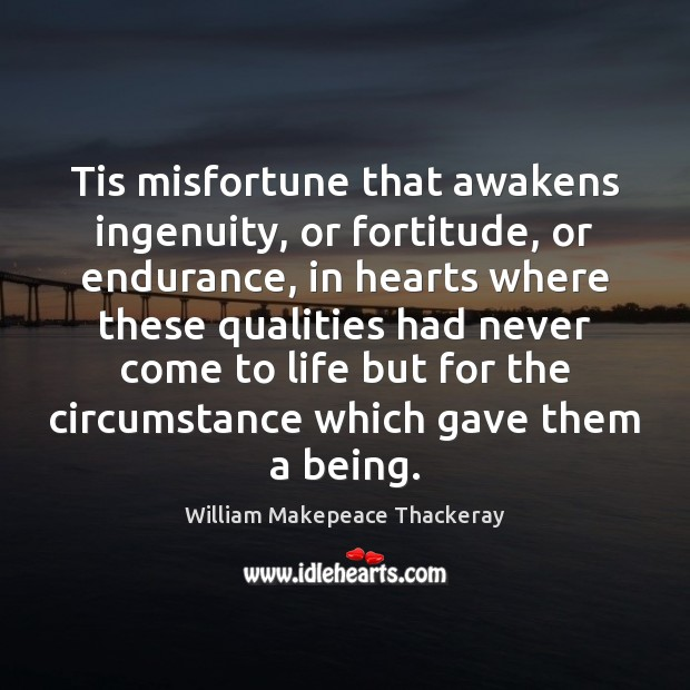 Tis misfortune that awakens ingenuity, or fortitude, or endurance, in hearts where William Makepeace Thackeray Picture Quote
