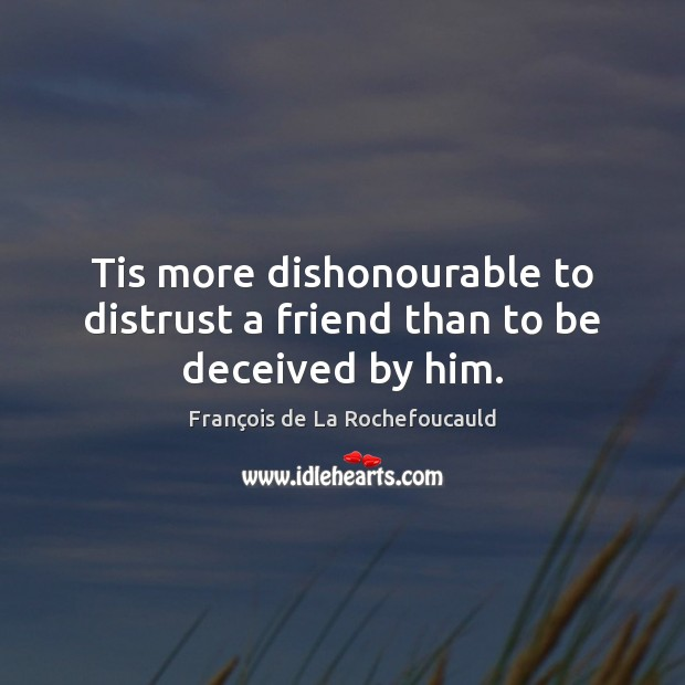 Image, Tis more dishonourable to distrust a friend than to be deceived by him.