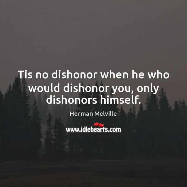 Tis no dishonor when he who would dishonor you, only dishonors himself. Herman Melville Picture Quote