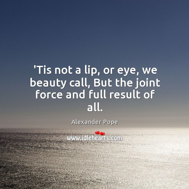 'Tis not a lip, or eye, we beauty call, But the joint force and full result of all. Image