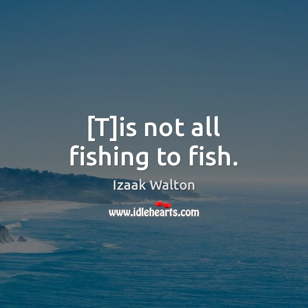 [T]is not all fishing to fish. Izaak Walton Picture Quote