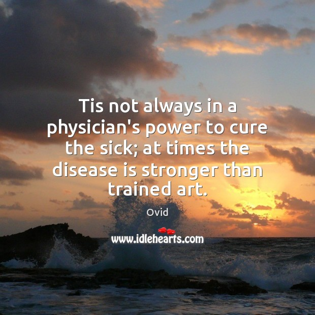 Tis not always in a physician's power to cure the sick; at Image