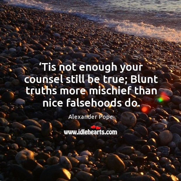 Image, Tis not enough your counsel still be true; blunt truths more mischief than nice falsehoods do.