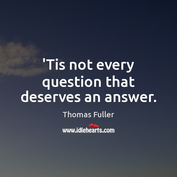 'Tis not every question that deserves an answer. Thomas Fuller Picture Quote