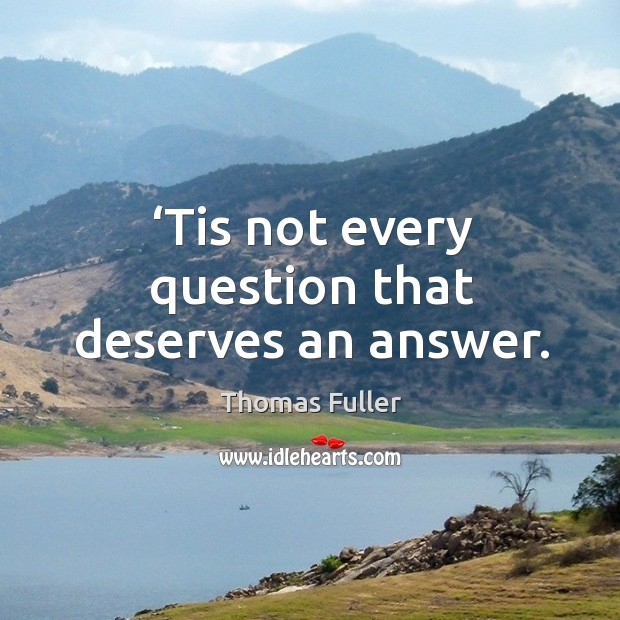Tis not every question that deserves an answer. Thomas Fuller Picture Quote