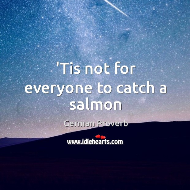 'tis not for everyone to catch a salmon German Proverbs Image