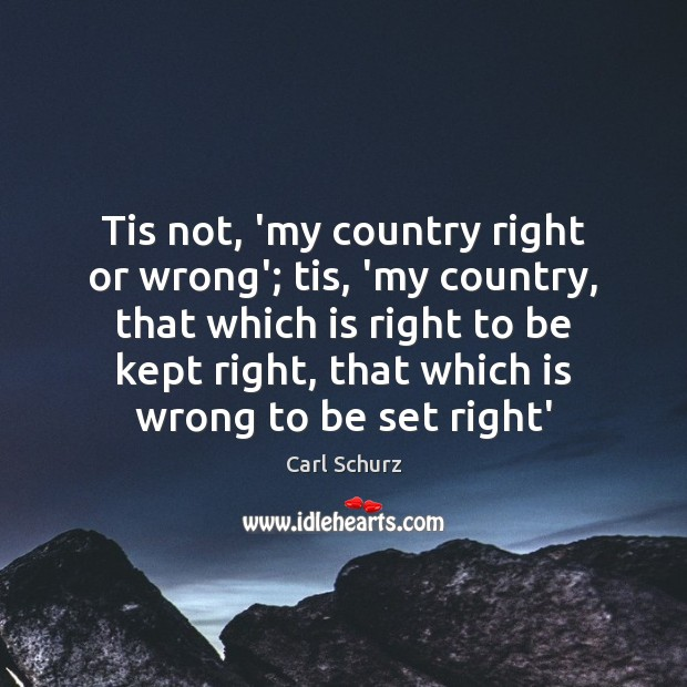 Tis not, 'my country right or wrong'; tis, 'my country, that which Carl Schurz Picture Quote