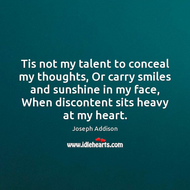 Tis not my talent to conceal my thoughts, Or carry smiles and Joseph Addison Picture Quote