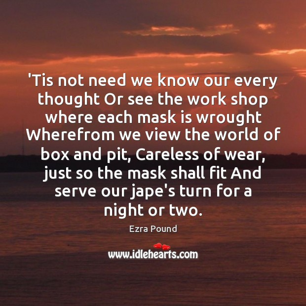 'Tis not need we know our every thought Or see the work Ezra Pound Picture Quote