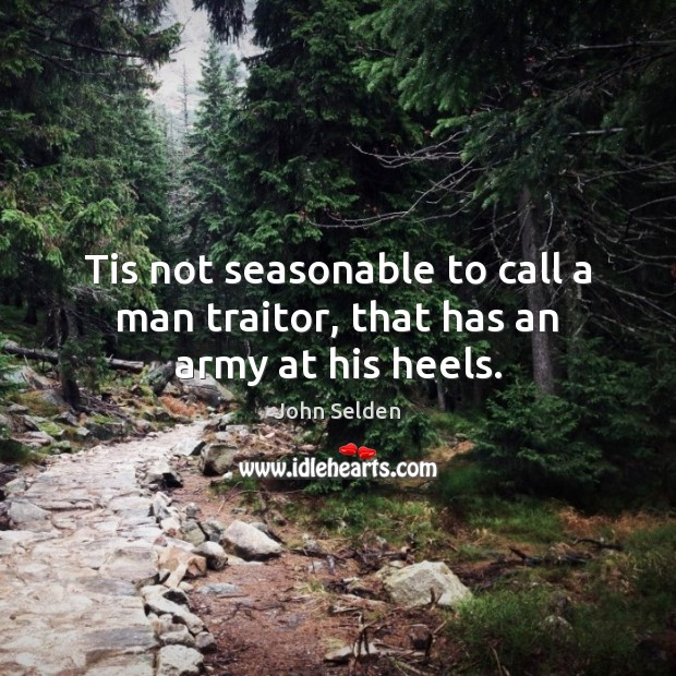 Tis not seasonable to call a man traitor, that has an army at his heels. John Selden Picture Quote