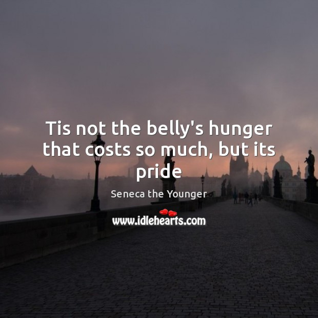 Tis not the belly's hunger that costs so much, but its pride Seneca the Younger Picture Quote