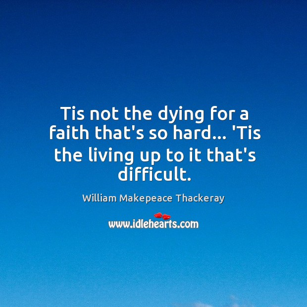 Tis not the dying for a faith that's so hard… 'Tis the living up to it that's difficult. Image