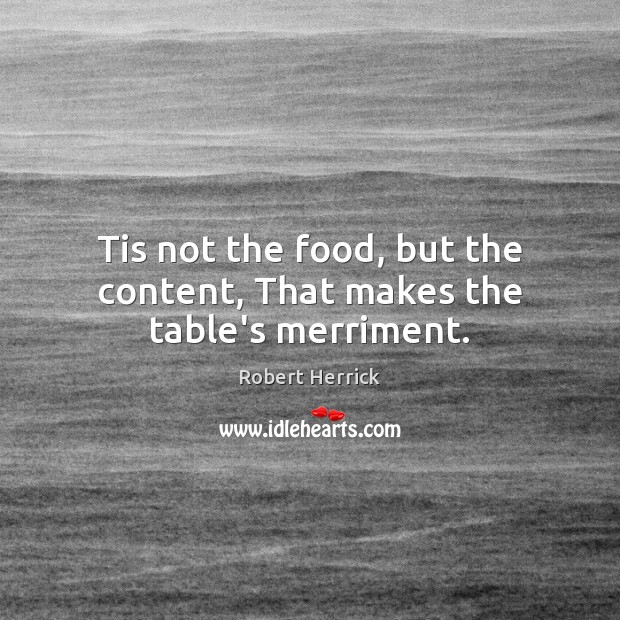 Tis not the food, but the content, That makes the table's merriment. Image