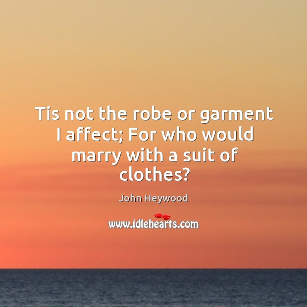 Tis not the robe or garment I affect; For who would marry with a suit of clothes? Image