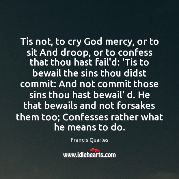 Tis not, to cry God mercy, or to sit And droop, or Francis Quarles Picture Quote