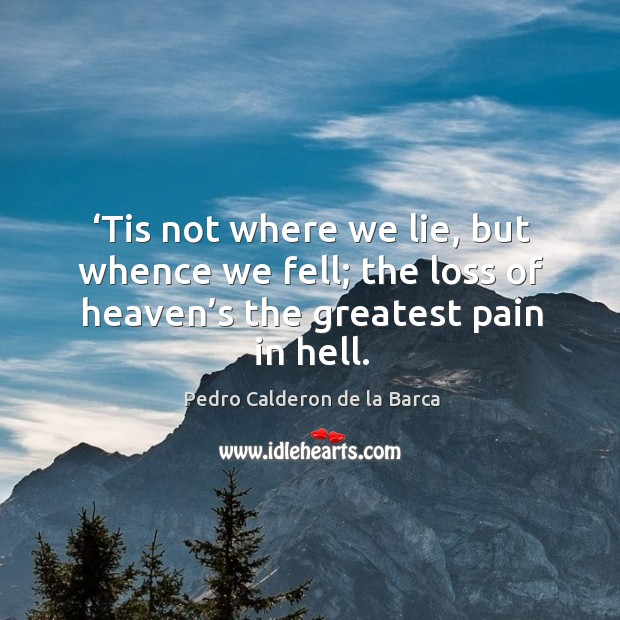Tis not where we lie, but whence we fell; the loss of heaven's the greatest pain in hell. Image