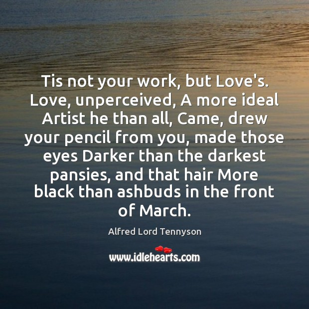 Image, Tis not your work, but Love's. Love, unperceived, A more ideal Artist