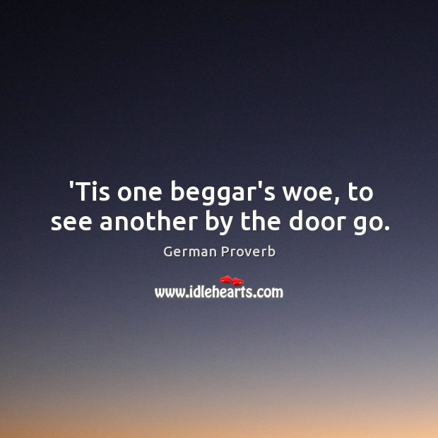 'tis one beggar's woe, to see another by the door go. German Proverbs Image