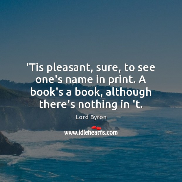 Image, 'Tis pleasant, sure, to see one's name in print. A book's a