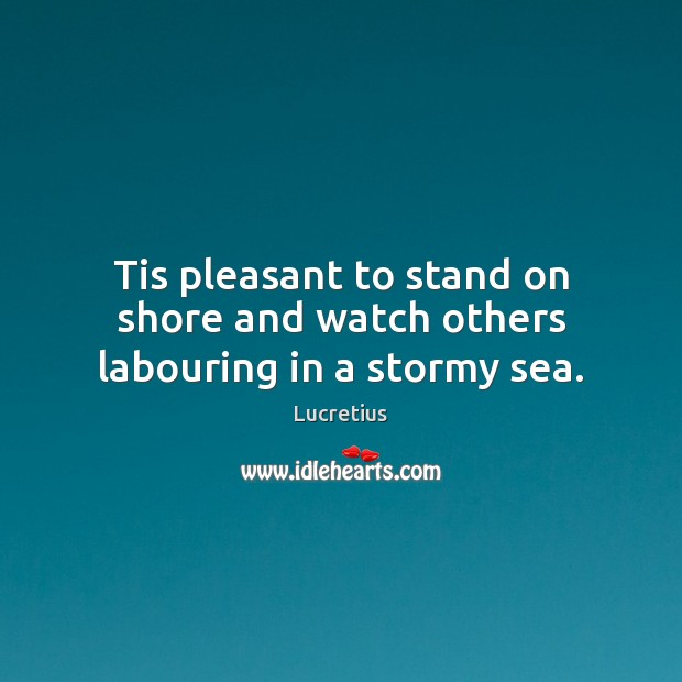 Tis pleasant to stand on shore and watch others labouring in a stormy sea. Lucretius Picture Quote