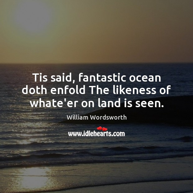 Tis said, fantastic ocean doth enfold The likeness of whate'er on land is seen. William Wordsworth Picture Quote