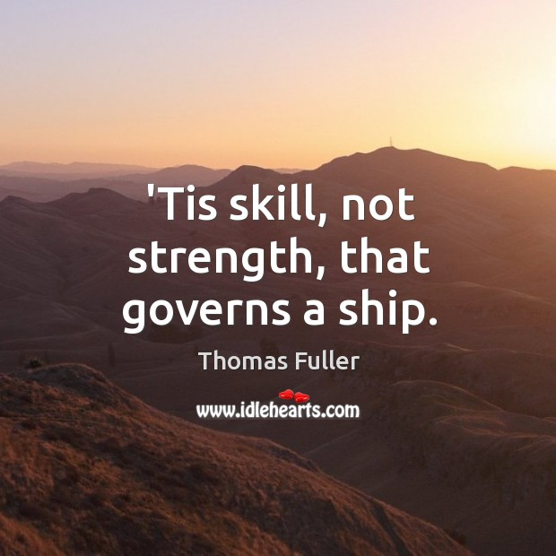 'Tis skill, not strength, that governs a ship. Thomas Fuller Picture Quote