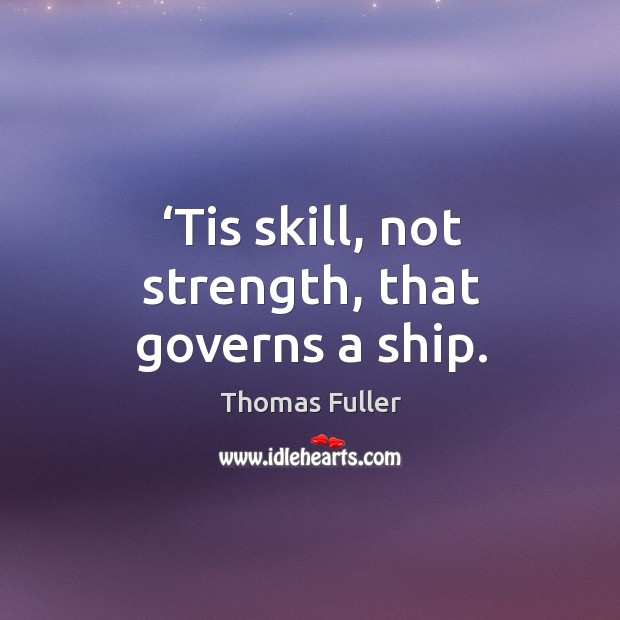 Tis skill, not strength, that governs a ship. Thomas Fuller Picture Quote
