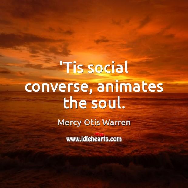 'Tis social converse, animates the soul. Image