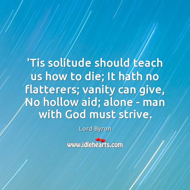 Image, 'Tis solitude should teach us how to die; It hath no flatterers;