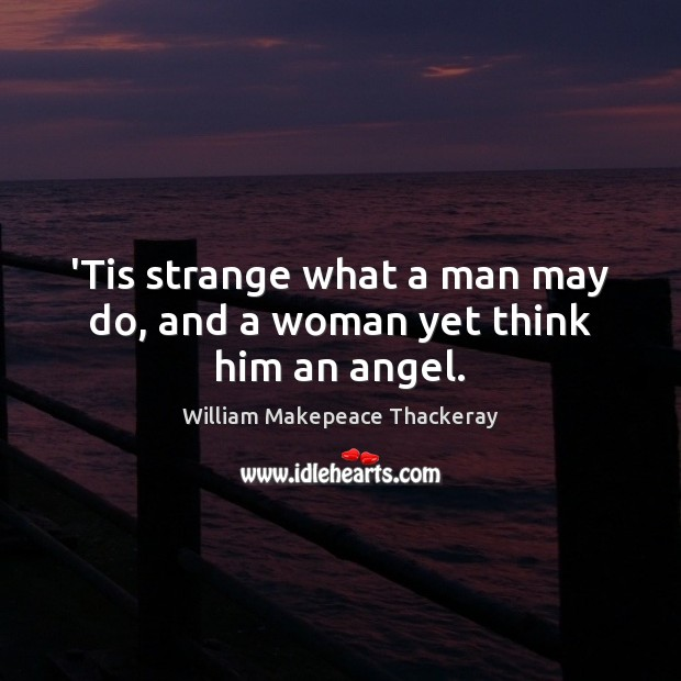 'Tis strange what a man may do, and a woman yet think him an angel. Image