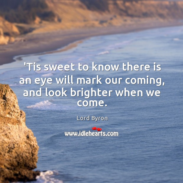 'Tis sweet to know there is an eye will mark our coming, and look brighter when we come. Image