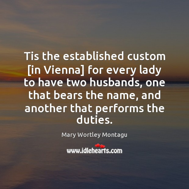 Tis the established custom [in Vienna] for every lady to have two Mary Wortley Montagu Picture Quote