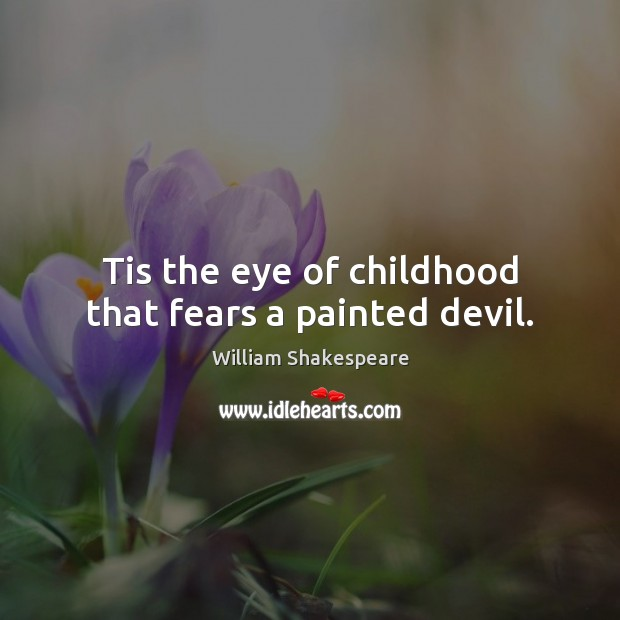 Image, Tis the eye of childhood that fears a painted devil.