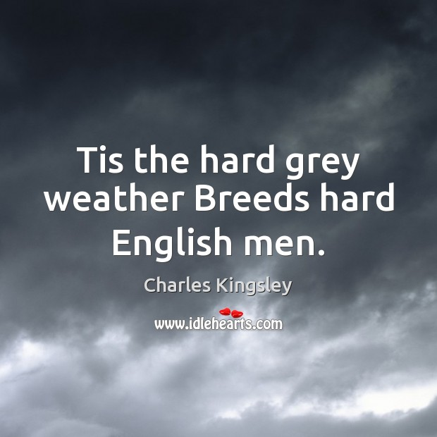 Tis the hard grey weather Breeds hard English men. Charles Kingsley Picture Quote