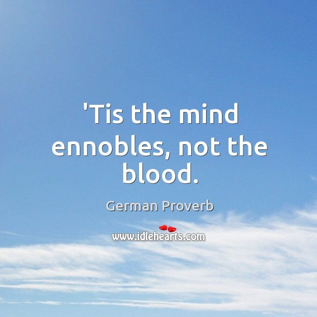 'tis the mind ennobles, not the blood. German Proverbs Image