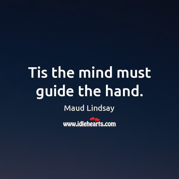 Tis the mind must guide the hand. Maud Lindsay Picture Quote