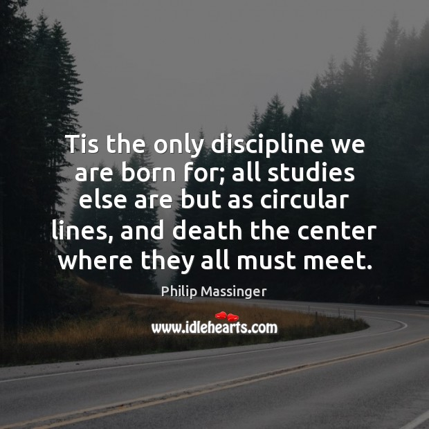 Tis the only discipline we are born for; all studies else are Image