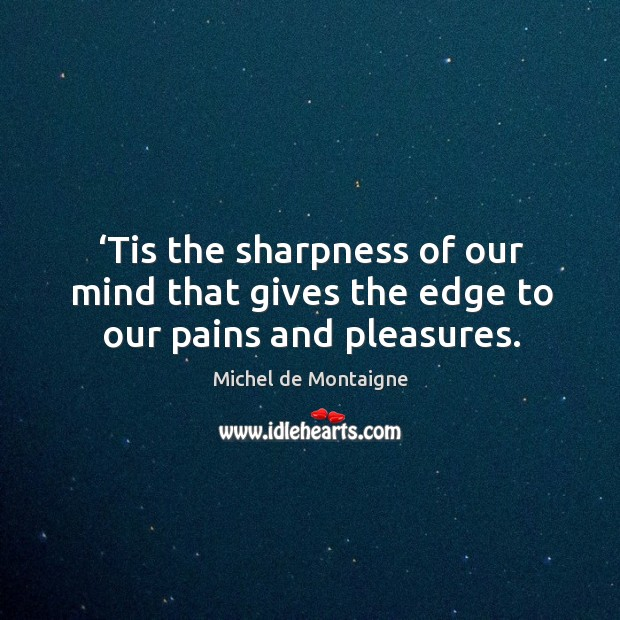 Tis the sharpness of our mind that gives the edge to our pains and pleasures. Image