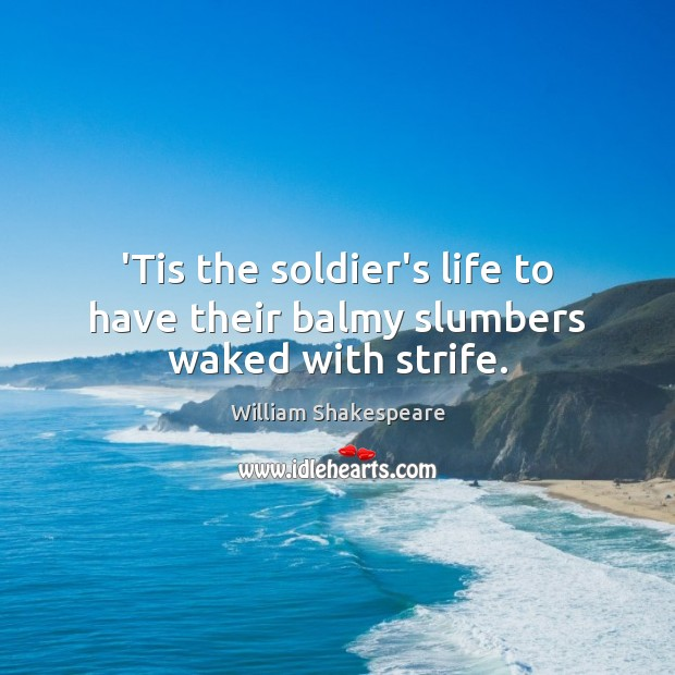 Image, 'Tis the soldier's life to have their balmy slumbers waked with strife.