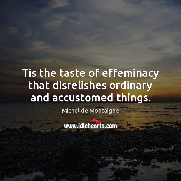 Tis the taste of effeminacy that disrelishes ordinary and accustomed things. Image